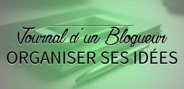 Journal d'un Blogueur : Organiser ses idées